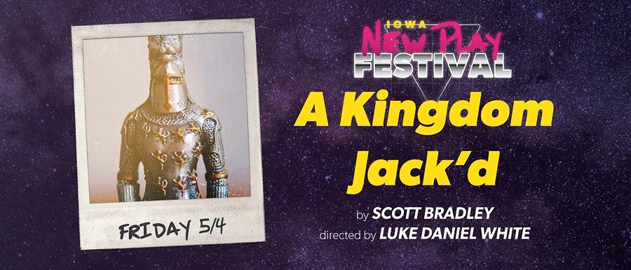 Iowa New Play Festival. A Kingdom Jack'd by Scott Bradley. Directed by Luke Daniel White. Friday 5/4.