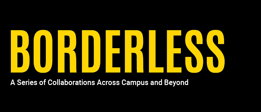 Borderless: A Series of Collaborations Across Campus and Beyond