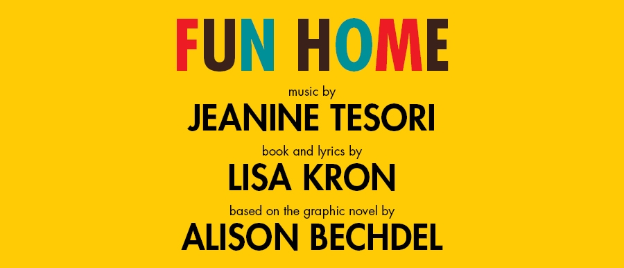 Fun Home. Music by Jeanine Tesori. Book and lyrics by Lisa Kron. Based on the graphic novel by Alison Bechdel.