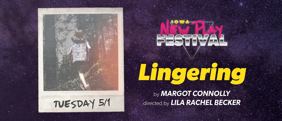 Iowa New Play Festival. Lingering by Margot Connolly. Directed by Lila Rachel Becker. Tuesday 5/1.
