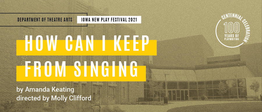 HOW CAN I KEEP FROM SINGING. By Amanda Keating. Directed by Molly Clifford. Grey photo of Theatre Building.