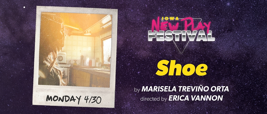 Iowa New Play Festival. Shoe by Marisela Treviño Orta. Directed by Erica Vannon. Monday 4/30.