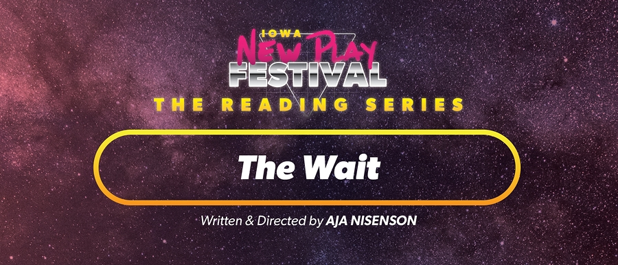 Iowa New Play Festival. The Reading Series. The Wait, written and directed by Aja Nisenson.
