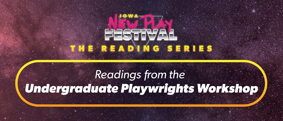 Iowa New Play Festival. The Reading Series. Readings from the Undergraduate Playwrights Workshop.