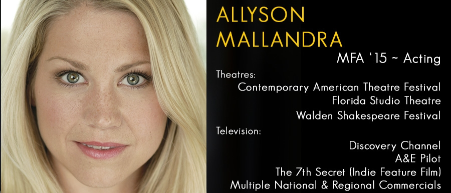 Allyson Mallandra, MFA '15 Acting.   Television: Discovery Channel, A&E Pilot, The 7th Secret, Multiple Commercials