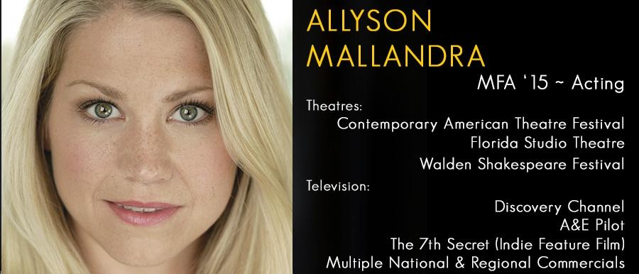 Allyson Mallandra, MFA '15 Acting.   Television: Discovery Channel, A&E Pilot, The 7th Secret, Multiple Commercials