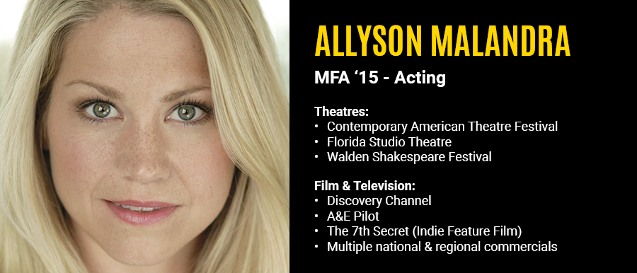 Allyson Malandra, MFA '15 Acting. Television: Discovery Channel, A&E Pilot, The 7th Secret, Multiple Commercials