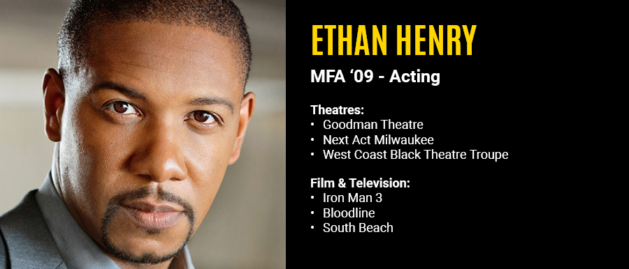 Ethan Henry, MFA '09 Acting. Film & Television: Iron Man 3, Bloodline, South Beach