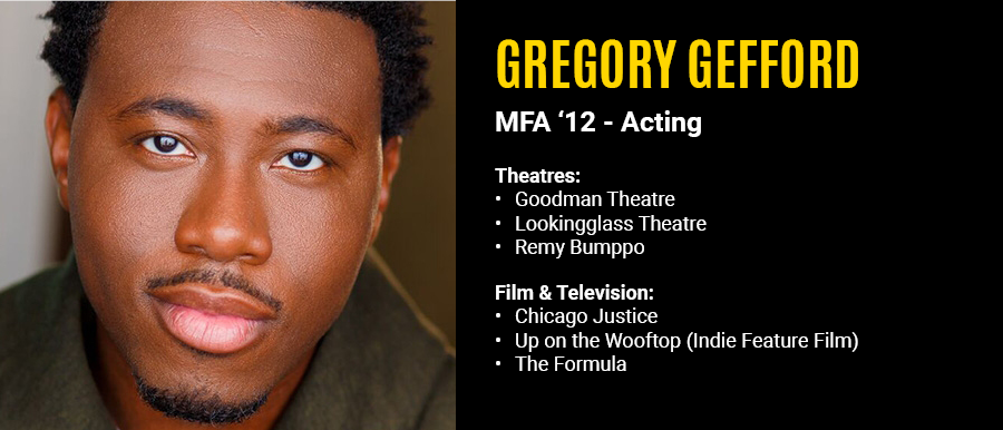 Gregory Gefford, MFA '12 Acting.  Film & Television: Chicago Justice, Up on the Wooftop, The formula