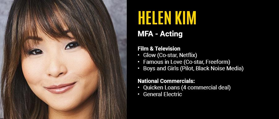 Helen Kim, MFA, Film & Television: Glow (Co-Star, Netflix), Famous in Love (Co-Star, Freeform), Boys and Girls (Pilot, Black