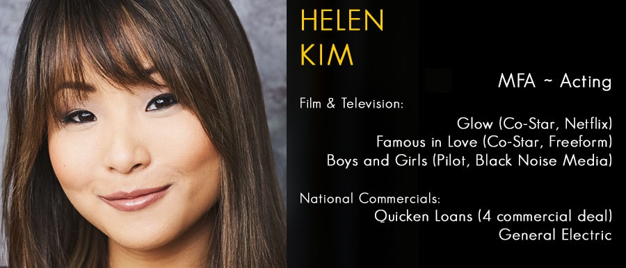 Helen Kim, MFA, Film & Television: Glow (Co-Star, Netflix), Famous in Love (Co-Star, Freeform), Boys and Girls (Pilot, Black