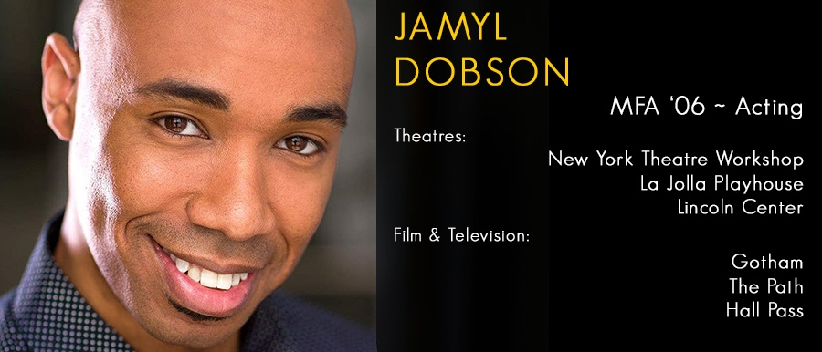 Jamyl Dobson, MFA '06 Acting. Film & Television: Gotham, The Path, Hall Pass
