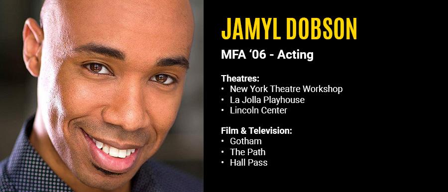 Jamyl Dobson, MFA '06 Acting. Film & Television: Gotham, The Path, Hall Pass