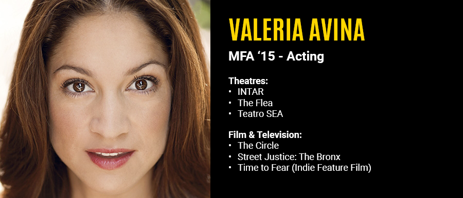 Valeria Avina, MFA '15 Acting.  Television: The Circle, Street Justice: The Bronx, Time to Fear